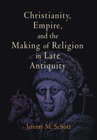 Christianity, Empire, and the Making of Religion in Late Antiquity【電子書籍】[ Jeremy M. Schott ]