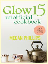 Glow 15 Cookbook: A Science - Based Plan to Lose Weight, Revitalize Your Skin, and Invigorate Your Life【電子書籍】[ Megan Phillips ]