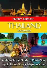 Thailand RoundtripA Photo Travel Guide to Photo Shot Spots Using Google Maps Locating【電子書籍】[ Roman Plesky ]