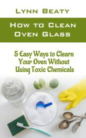 How to Clean Oven Glass5 Easy Ways to Clean Your Oven without Using Toxic Chemicals (Step-by-step Guide)【電子書籍】[ Lynn Beaty ]