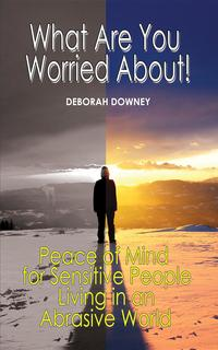 What Are You Worried About?: Peace of Mind for Sensitive People Living in an Abrasive World【電子書籍】[ Deborah Downey ]