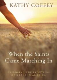 When the Saints Came Marching InExploring the Frontiers of Grace in America【電子書籍】[ Kathy Coffey ]