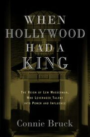 When Hollywood Had a KingThe Reign of Lew Wasserman, Who Leveraged Talent into Power and Influence【電子書籍】[ Connie Bruck ]