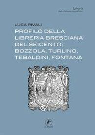 Profilo della libreria bresciana del seicento: Bozzola, Turlino, Tebaldini, Fontana【電子書籍】[ Luca Rivali ]