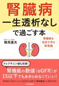 腎臓病 一生透析なしで過ごす本【電子書籍】[ 椎貝達夫 ]