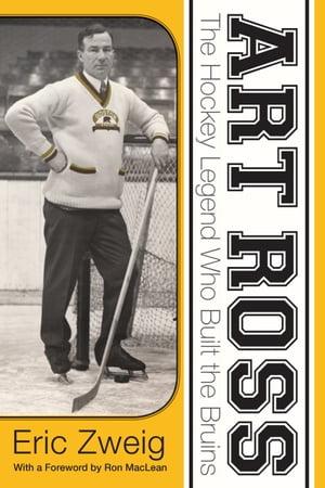 Art RossThe Hockey Legend Who Built the Bruins【電子書籍】[ Eric Zweig ]