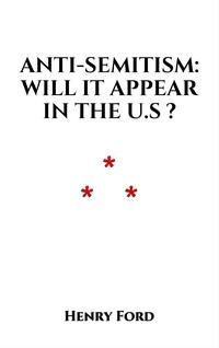 Anti-Semitism: Will It Appear in the U.S.?【電子書籍】[ Henry Ford ]