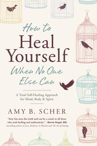 How to Heal Yourself When No One Else CanA Total Self-Healing Approach for Mind, Body, and Spirit【電子書籍】[ Amy B. Scher ]