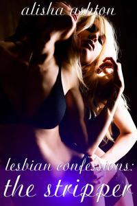 Lesbian Confessions: The StripperF/F Lesbian Erotica【電子書籍】[ Alisha Ashton ]