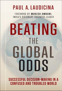 Beating the Global OddsSuccessful Decision-making in a Confused and Troubled World【電子書籍】[ Paul A. Laudicina ]