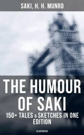 The Humour of Saki - 150+ Tales & Sketches in One Edition (Illustrated)Reginald, Reginald in Russia and Other Sketches, The Chronicles of Clovis, Beasts and Super-Beasts, The Toys of Peace and Other Papers, The Square Egg and Other Sketc【電子書籍】
