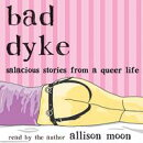 Bad Dyke: Salacious Stories from a Queer Life