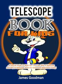 Telescope Book for Kids …A Special Guide To What You Can't See With A Telescope and Why (A Telescope Book For Astronomy Beginners) Today!【電子書籍】[ James Goodman ]