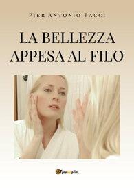 La bellezza appesa al filo【電子書籍】[ Pier Antonio Bacci ]