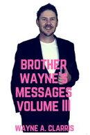 Brother Wayne's Messages Volume III