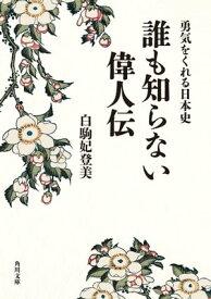 勇気をくれる日本史 誰も知らない偉人伝【電子書籍】[ 白駒 妃登美 ]
