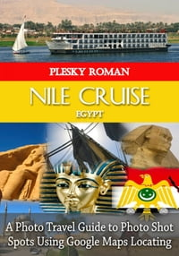 Nile Cruise EgyptA Photo Travel Guide to Photo Shot Spots Using Google Maps Locating【電子書籍】[ Roman Plesky ]