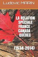 La relation spéciale France - Canada - Québec (1534-2014)
