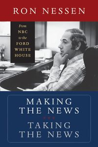 Making the News, Taking the NewsFrom NBC to the Ford White House【電子書籍】[ Ron Nessen ]