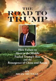 The Road to TrumpHow Failure to Meet in the Middle Fueled Trump's Rise and the Resurgence of China and Russia【電子書籍】[ Shay McNeal ]