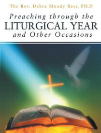 Preaching Through the Liturgical Year and Other Occasions【電子書籍】[ Debra Bass ]