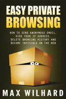 Easy Private Browsing: How to Send Anonymous Email, Hide Your IP address, Delete Browsing History and Become…