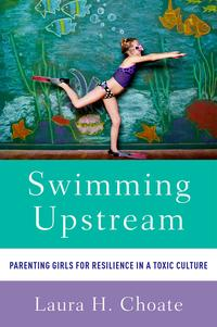 SwimmingUpstreamParentingGirlsforResilienceinaToxicCulture