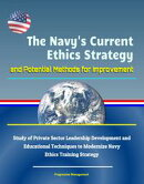 The Navy's Current Ethics Strategy and Potential Methods for Improvement: Study of Private Sector Leadership…