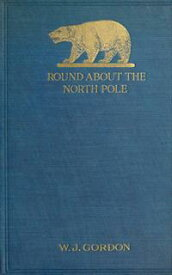 Round About the North Pole【電子書籍】[ W. J. Gordon ]