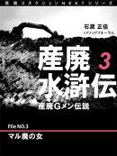 産廃水滸伝 〜産廃Gメン伝説〜 File No.3 マル廃の女