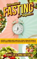 Intermittent Fasting For Beginners: An Essential 101 Beginners Guide Teaching You All You Need To Know About…