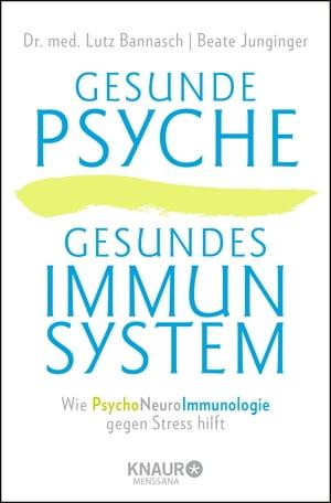 Gesunde Psyche, gesundes ImmunsystemWie Psychoneuroimmunologie gegen Stress hilft【電子書籍】[ Dr. med. Lutz Bannasch ]