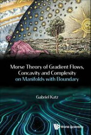 Morse Theory Of Gradient Flows, Concavity And Complexity On Manifolds With Boundary【電子書籍】[ Gabriel Katz ]