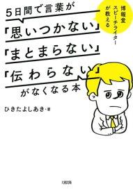 博報堂スピーチライターが教える 5日間で言葉が「思いつかない」「まとまらない」「伝わらない」がなくなる本(大和出版)【電子書籍】[ ひきたよしあき ]