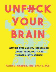 Unfuck Your BrainUsing Science to Get Over Anxiety, Depression, Anger, Freak-Outs, and Triggers【電子書籍】[ Faith Harper PhD ]
