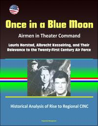 Once in a Blue Moon: Airmen in Theater Command: Lauris Norstad, Albrecht Kesselring, and Their Relevance to the Twenty-First Century Air Force - Historical Analysis of Rise to Regional CINC【電子書籍】[ Progressive Management ]