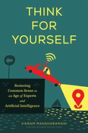 Think for YourselfRestoring Common Sense in an Age of Experts and Artificial Intelligence【電子書籍】[ Vikram Mansharamani ]