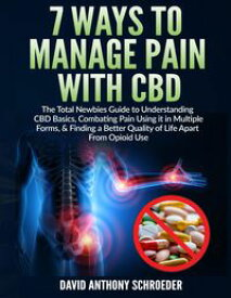 7 Ways To Manage Pain With CBDThe Total Newbies Guide to Understanding CBD Basics, Combating Pain Using it in Multiple Forms, & Finding a Better Quality of Life Apart From Opioid Use.【電子書籍】[ David Anthony Schroeder ]