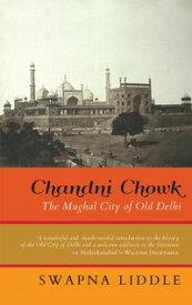 Chandni ChowkThe Mughal City of Old Delhi【電子書籍】[ Swapna Liddle ]