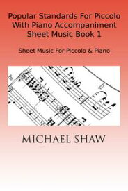 Popular Standards For Piccolo With Piano Accompaniment Sheet Music Book 1【電子書籍】[ Michael Shaw ]