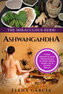 Ashwagandha: The Miraculous Herb!: Holistic Solutions & Proven Healing Recipes for Health, Beauty, Weight Lo…