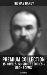 THOMAS HARDY Premium Collection: 15 Novels, 53 Short Stories & 650+ Poems (Illustrated)