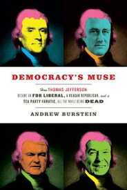 Democracy's MuseHow Thomas Jefferson Became an FDR Liberal, a Reagan Republican, and a Tea Party Fanatic, All the While Being Dead【電子書籍】[ Andrew Burstein ]