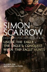 Eagles of the Empire I, II, and IIIUNDER THE EAGLE, THE EAGLE'S CONQUEST and WHEN THE EAGLE HUNTS【電子書籍】[ Simon Scarrow ]
