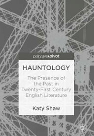 HauntologyThe Presence of the Past in Twenty-First Century English Literature【電子書籍】[ Katy Shaw ]
