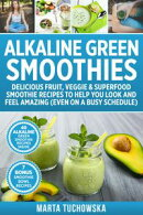 Alkaline Green Smoothies: Delicious Fruit, Veggie & Superfood Smoothie Recipes to Help You Look and Feel…
