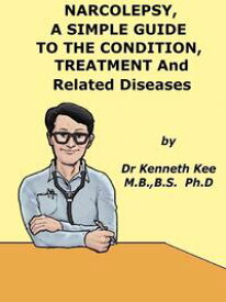 Narcolepsy, A Simple Guide to the Condition, Treatment and Related Diseases【電子書籍】[ Kenneth Kee ]