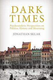 Dark Times Psychoanalytic Perspectives on Politics, History and Mourning【電子書籍】[ Jonathan Sklar ]