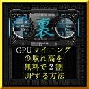 『 仮想通貨 (暗号通貨) GPU マイニング の取れ高を 無料で 2割 UP する方法 』( 10steps / 15min )