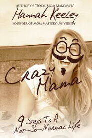 Crazy Mama9 Steps to a Not-So-Normal Life【電子書籍】[ Hannah Keeley ]